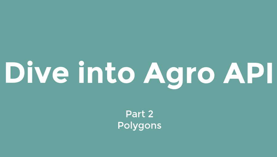 Dive into Agro API  |  Part 2 - Polygons